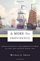 By More Than Providence: Grand Strategy and American Power in the Asia Pacific Since 1783 (Nancy Bernkopf Tucker and Warren I. Cohen Book on American-E)