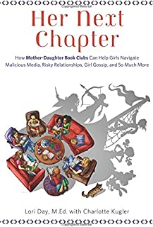 Her Next Chapter: How Mother-Daughter Book Clubs Can Help Girls Navigate Malicious Media, Risky Relationships, Girl Gossip...