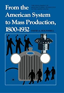 From the American System to Mass Production, 1800-1932: The Development of Manufacturing Technology in the United States