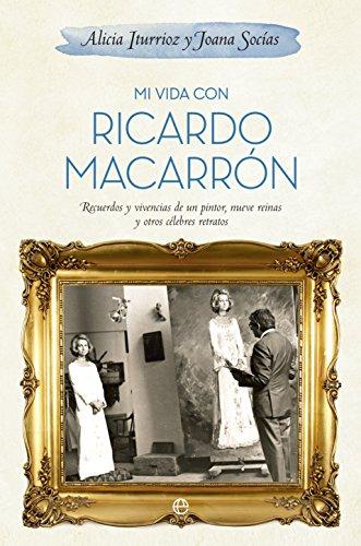 Mi Vida Con Ricardo Macarrón. Recuerdos Y Vivencias De Un Pintor, Nueve Reinas Y Otros Celebres Retratos (Biografías y Memorias)
