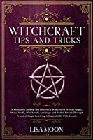 Witchcraft Tips And Tricks: A Transforming Guide On Spells And Witchcraft For The Complete Beginner. Und erstand Witchcraft And Wicca Religion And Mysteries Of Spells, Herbal Magic, Moon Magic, Crystal Magic