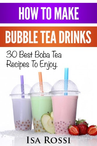 How To Make Bubble Tea Drinks: 30 Best Boba Tea RecipesTo Enjoy. How To Make Bubble Tea At Home by [Isa Rossi]