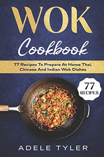 Wok Cookbook: 77 Recipes To Prepare At Home Thai, Chinese An