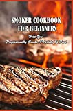 Smoker Cookbook For Beginners: Help You Professionally Smoke A Variety Of Food: Bbq Grilling Tips