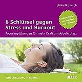 8 Schlüssel gegen Stress und Burnout: Focusing-Übungen für mehr Kraft am Arbeitsplatz