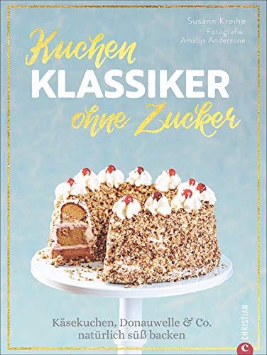 Kuchenklassiker – ohne Zucker: Käsekuchen, Donauwelle & Co. natürlich süß backen