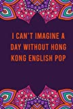 I can't imagine a day without hong kong english pop: funny notebook for women men, cute journal for writing, appreciation birthday christmas gift for hong kong english pop lovers