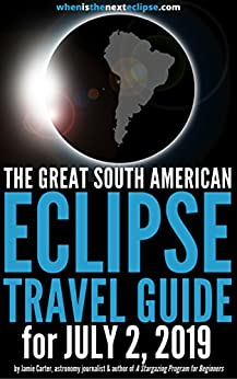 The Great South American Eclipse Travel Guide for July 2, 2019: How to watch the Total Solar Eclipse in Chile, Argentina or the South Pacific in 2019 (WhenIsTheNextEclipse.com) by [Jamie Carter]