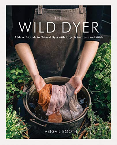 The Wild Dyer: A Maker's Guide to Natural Dyes with Projects to Create and Stitch (Learn How to Forage for Plants, Prepare Textiles for Dyeing, and ... from Coasters to a Patchwork...
