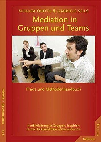 Mediation in Gruppen und Teams: Praxis- und Methodenhandbuch. Konfliktklärung in Gruppen, inspiriert durch die GFK: Praxis- und Methodenhandbuch. ... durch die Gewaltfreie Kommunikation