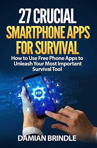 27 Crucial Smartphone Apps for Survival: How to Use Free Phone Apps to Unleash Your Most Important Survival Tool (English Edition)