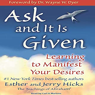 Ask and It Is Given     Learning to Manifest Your Desires              By:                                                                                                                                 Esther Hicks,                                                                                        Jerry Hicks                               Narrated by:                                                                                                                                 Carl H Martens                      Length: 8 hrs and 39 mins     15 ratings     Overall 4.6