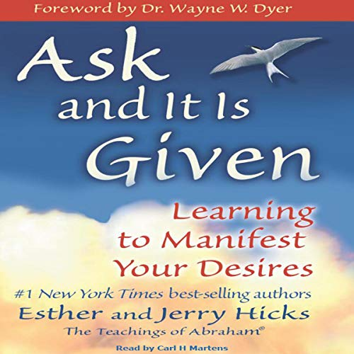 Ask and It Is Given     Learning to Manifest Your Desires              By:                                                                                                                                 Esther Hicks,                                                                                        Jerry Hicks                               Narrated by:                                                                                                                                 Carl H Martens                      Length: 8 hrs and 39 mins     318 ratings     Overall 4.7