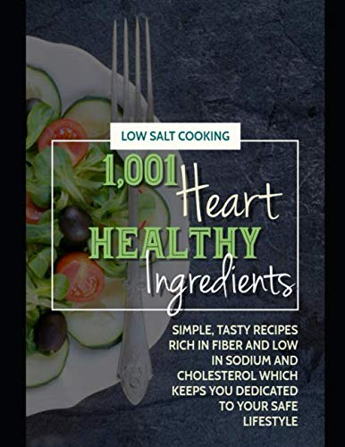 1,001 Heart Healthy Ingredients: Simple, Tasty Recipes Rich In Fiber And Low In Sodium And Cholesterol Which Keeps You Dedicated To Your Safe Lifestyle
