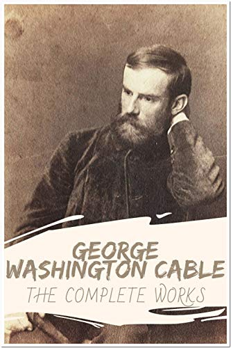 George Washington Cable: The Complete Works (Annotated): Collection Including Bonaventure, Bylow Hill, Dr. Sevier, Gideon's Band ,John March, Kincaid's ... Amateur Garden, And More (English Edition)