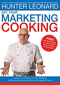Get your Marketing Cooking: A recipe for handling the key marketing challenges that keep business owners awake at night by [HUNTER LEONARD, TIM KNOWLES, NICOLE LEONARD, CHRIS DIPROSE]