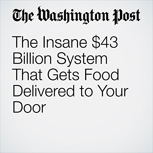 The Insane $43 Billion System That Gets Food Delivered to Your Door copertina