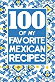 100 Of My Favorite Mexican Recipes: Book To Write Down Favorite Recipes - Ingredients, Methods, Prep Time - 100 Pages