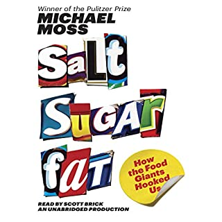 Salt Sugar Fat     How the Food Giants Hooked Us              Written by:                                                                                                                                 Michael Moss                               Narrated by:                                                                                                                                 Scott Brick                      Length: 14 hrs and 34 mins     19 ratings     Overall 4.5