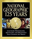 National Geographic 125 Years: Legendary Photographs, Adventures, and Discoveries That Changed the World.