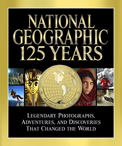 National Geographic 125 Years: Legendary Photographs, Adventures, and Discoveries That Changed the World: Epic Journeys, Landmark Discoveries, Photographs That Changed the World