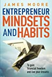Entrepreneur Mindsets and Habits: To Gain Financial Freedom and Live Your Dreams (Business, Money, Power, Mindset, Elon musk, Self help, Financial Freedom Book) (Volume 3)
