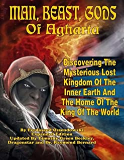 Man, Beast, Gods of Agharta: Discovering The Mysterious Lost Kingdom Of The Inner Earth And The Home Of The King Of The World