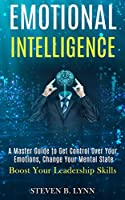 Emotional Intelligence: A Master Guide to Get Control Over Your Emotions, Change Your Mental State (Boost Your Leadership Skills)