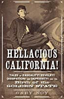 Hellacious California!: Tales of Rascality, Revelry, Dissipation, and Depravity, and the Birth of the Golden State