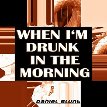 When I'm Drunk in the Morning