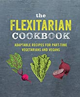 The Flexitarian Cookbook: Adaptable recipes for part-time vegetarians and vegans
