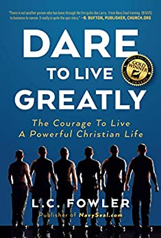 Dare to Live Greatly: The Courage to Live a Powerful Christian Life (Daring Christian Living Requires the Grit, Courage & Confidence of a Navy SEAL in Training) by [Larry C Fowler]