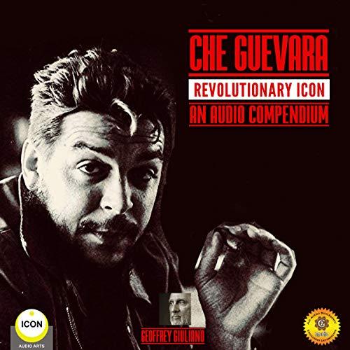 Che Guevara Revolutionary Icon - An Audio Compendium audiobook cover art