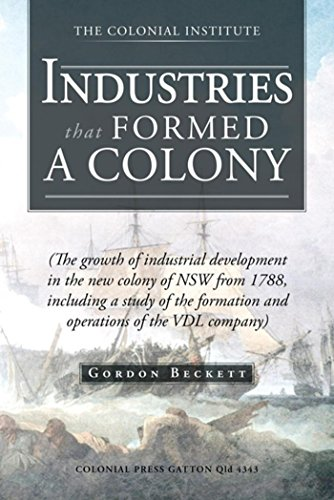 Industries That Formed a Colony: (The Growth of Industrial Development in the New Colony of Nsw from 1788, Including a Study of the Formation and Operations of the Vdl Company) (English Edition)