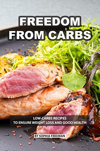 Freedom from Carbs: Low-carbs Recipes to Ensure Weight Loss...