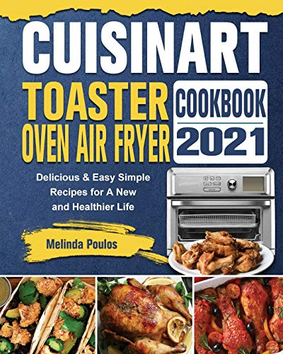 Cuisinart Toaster Oven Air Fryer Cookbook 2021: Delicious & Easy Simple Recipes for A New and Healthier Life