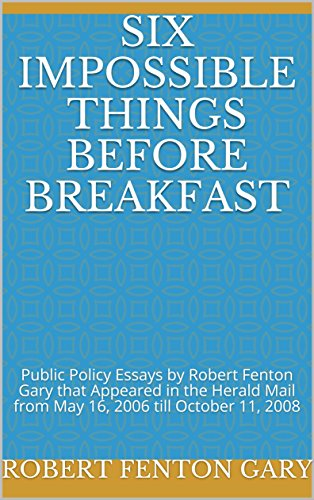 Six Impossible Things Before Breakfast: Public Policy Essays by Robert Fenton Gary that Appeared in the Herald Mail from May 16, 2006 till October 11, 2008