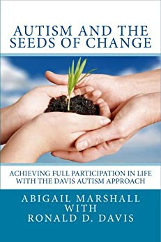 Autism and the Seeds of Change: Achieving Full Participation in Life through the Davis Autism Approach by [Abigail Marshall, Ronald D. Davis, Lorna Timms]