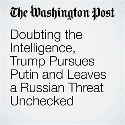 Doubting the Intelligence, Trump Pursues Putin and Leaves a Russian Threat Unchecked copertina