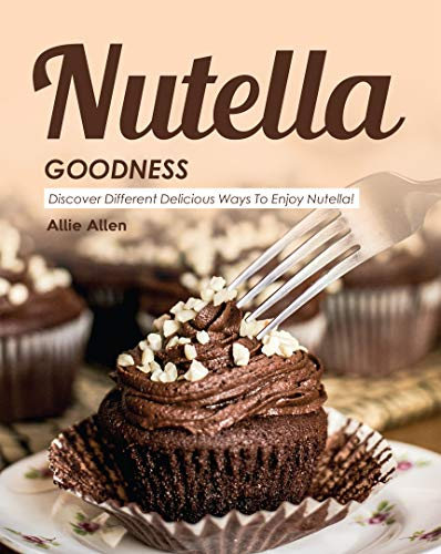 Nutella Goodness: Discover Different Delicious Ways to Enjoy Nutella! (English Edition)