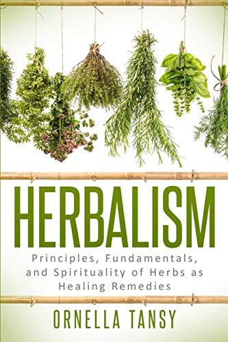 HERBALISM: Principles, Fundamentals, and Spirituality of Herbs as Healing Remedies