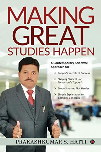 Making Great Studies Happen: A Contemporary Scientific Approach for Topper's Secrets of Success Shaping Students of Tomorrow's Topper's Study Smarter, Not Harder Simple Explanation to Complex Concepts
