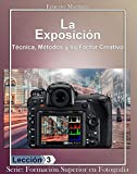 La Exposición: Técnica, Métodos y su Factor Creativo. (Formación Superior en Fotografía. nº 6)