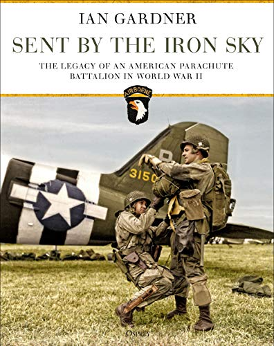 Sent by the Iron Sky: The Legacy of an American Parachute Battalion in World War II