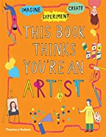 This Book Thinks You're an Artist: Experiment, Imagine, Create (This Book Thinks You're…)
