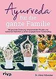 Ayurveda für die ganze Familie: Mit gesunder Ernährung, entspannenden Ritualen und natürlichen Heilmitteln zu einem ausgeglichenen Familienalltag