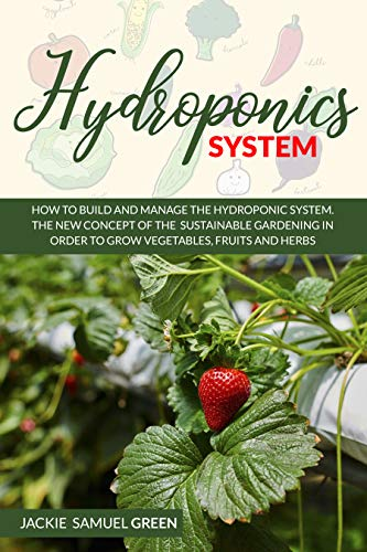 HYDROPONICS SYSTEM: How to build and manage the Hydroponic system . The new concept of the sustainable gardening in…