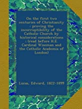 On the first two centuries of Christianity : proving the incorruptibility of the Catholic Church by historical considerations ; (read before H.E. Cardinal Wiseman and the Catholic Academia of London)
