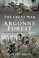 The Great War in the Argonne Forest: French and American Battles, 1914-1918