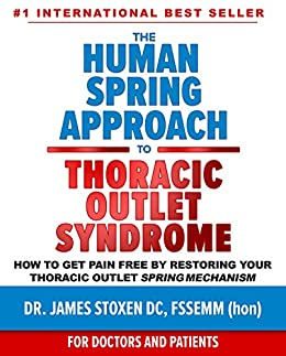 The Human Spring Approach to Thoracic Outlet Syndrome : How to Get Pain Free by Restoring Your Thoracic Outlet Spring Mechanism (Human Spring Book Series 4) (English Edition) van [Dr. James Stoxen DC FSSEMM hon]